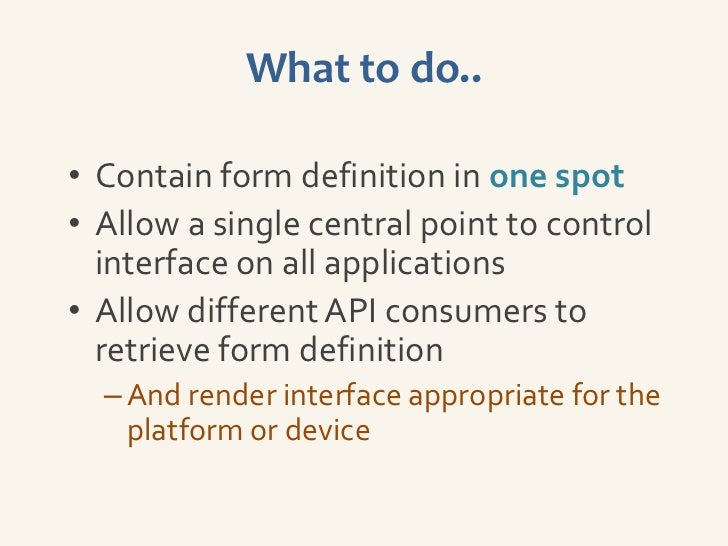 What to do..• Contain form definition in one spot• Allow a single central point to control  interface on all applications•...