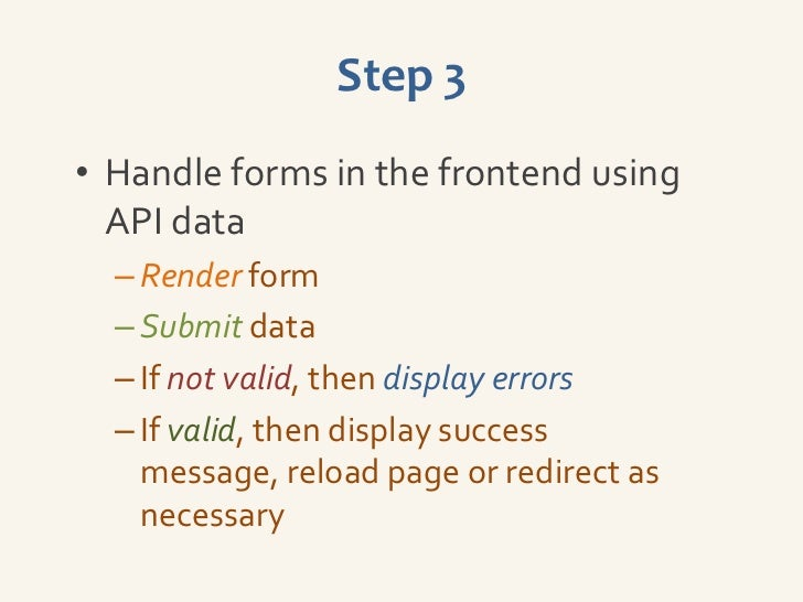 Step 3• Handle forms in the frontend using  API data  – Render form  – Submit data  – If not valid, then display errors  –...