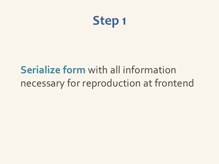 Step 1Serialize form with all informationnecessary for reproduction at frontend