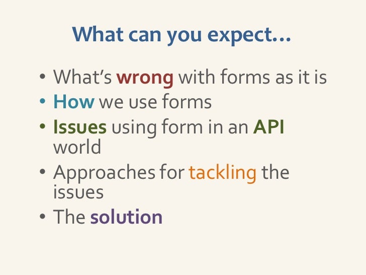 What can you expect…• What's wrong with forms as it is• How we use forms• Issues using form in an API  world• Approaches f...