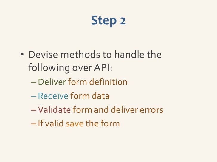 Step 2• Devise methods to handle the  following over API:  – Deliver form definition  – Receive form data  – Validate form...