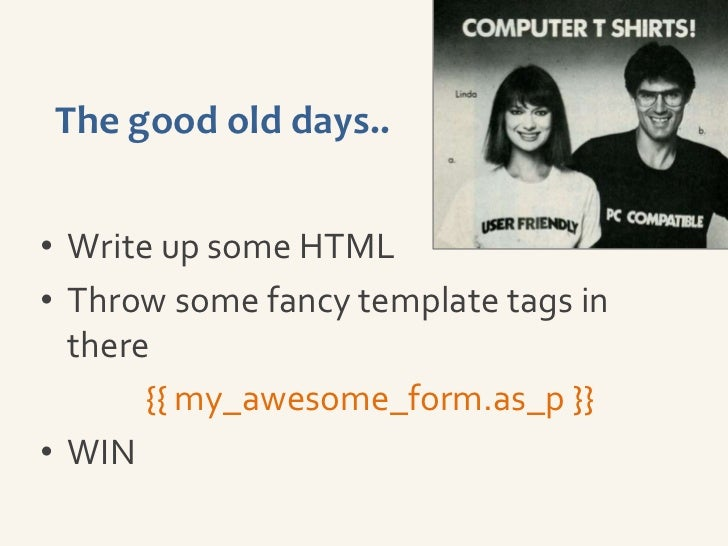 The good old days..• Write up some HTML• Throw some fancy template tags in  there       {{ my_awesome_form.as_p }}• WIN