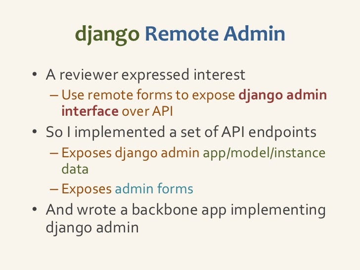 How does it work?• Cycle through admin site registry  – Extract app/model info and expose over    API• Create ModelForm fr...