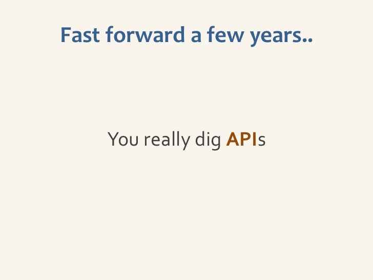 Fast forward a few years..    You really dig APIs