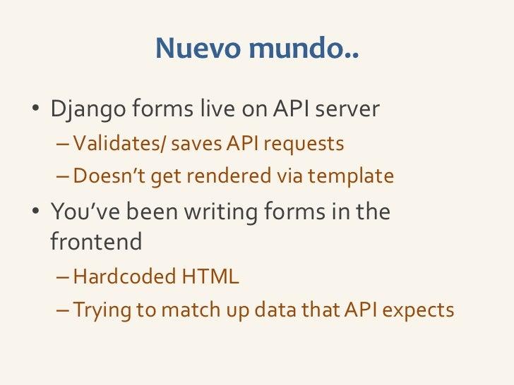 Nuevo mundo..• Django forms live on API server  – Validates/ saves API requests  – Doesn't get rendered via template• You'...