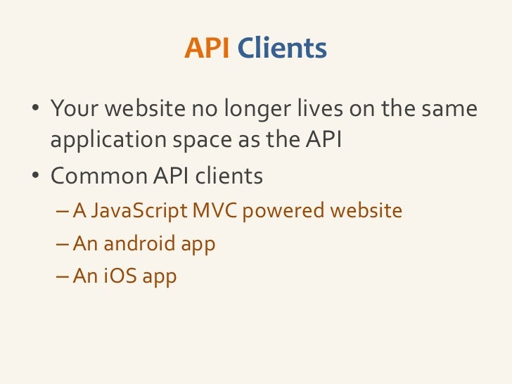 API Clients• Your website no longer lives on the same  application space as the API• Common API clients  – A JavaScript MV...