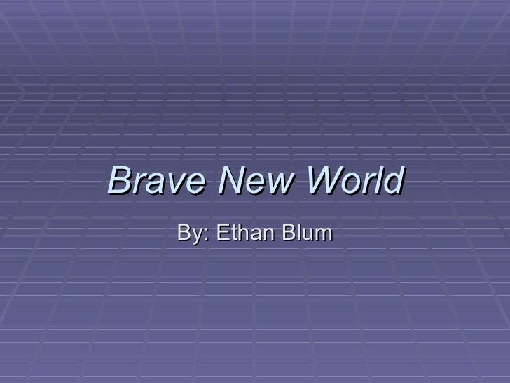 Brave New World By: Ethan Blum