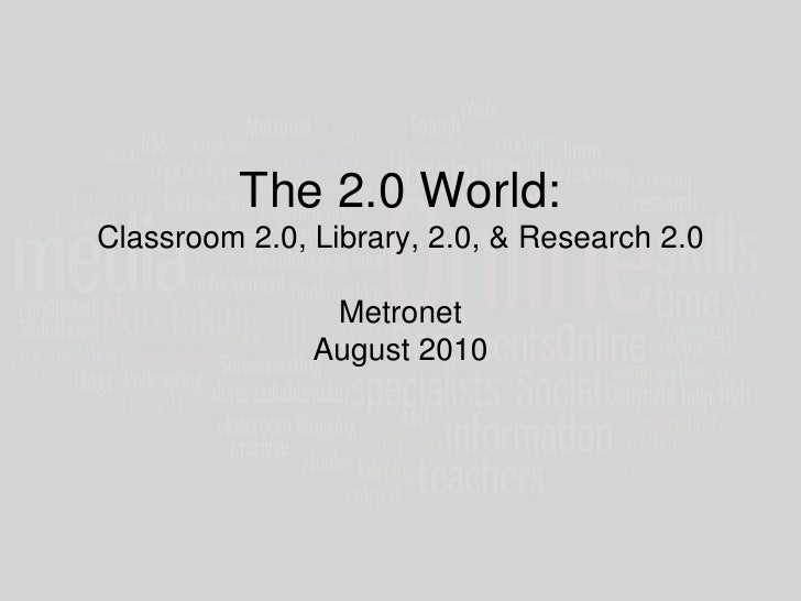 The 2.0 World:Classroom 2.0, Library, 2.0, & Research 2.0MetronetAugust 2010<br />
