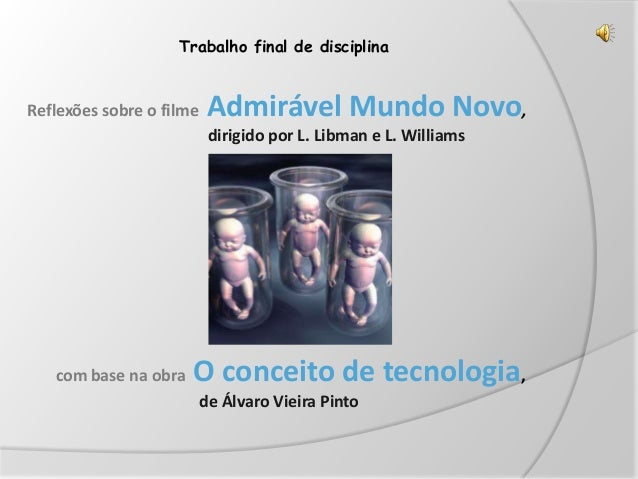 Trabalho final de disciplina Reflexões sobre o filme Admirável Mundo Novo, dirigido por L. Libman e L. Williams com base n...