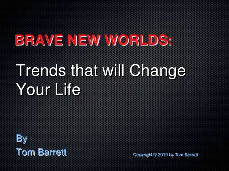 BRAVE NEW WORLDS:<br />Trends that will Change Your Life<br />By<br />Tom Barrett<br />Copyright © 2010 by Tom Barrett<br />
