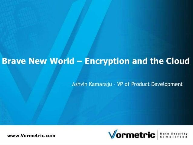 Brave New World – Encryption and the Cloud                     Ashvin Kamaraju – VP of Product Development www.Vormetric.com