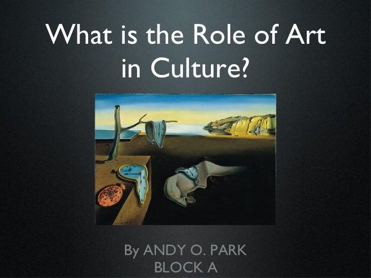 What is the Role of Art in Culture? <ul><li>By ANDY O. PARK </li></ul><ul><li>BLOCK A </li></ul>