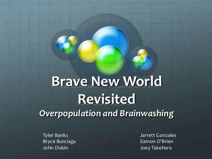 Brave New World RevisitedOverpopulation and Brainwashing<br />Tyler Banks<br />Bryce Burciaga<br />John Diskin<br />Jarret...