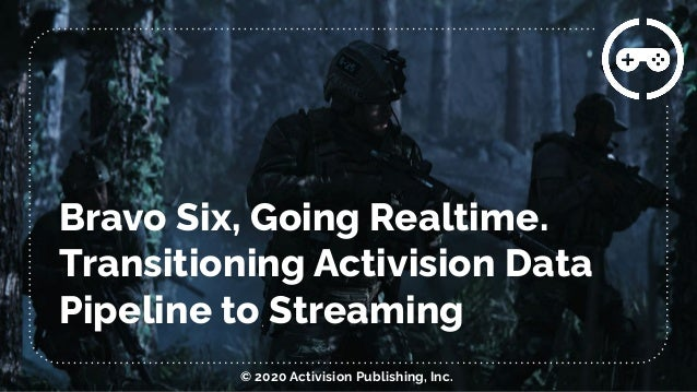 Bravo Six, Going Realtime. Transitioning Activision Data Pipeline to Streaming © 2020 Activision Publishing, Inc.