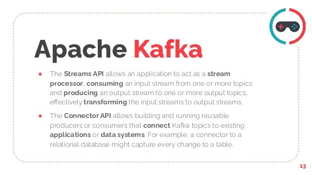 Apache Kafka ● The Streams API allows an application to act as a stream processor, consuming an input stream from one or m...