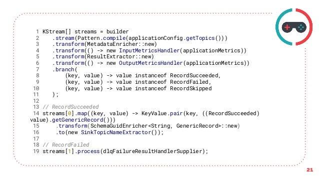 21 1 KStream[] streams = builder 2 .stream(Pattern.compile(applicationConfig.getTopics())) 3 .transform(MetadataEnricher::...