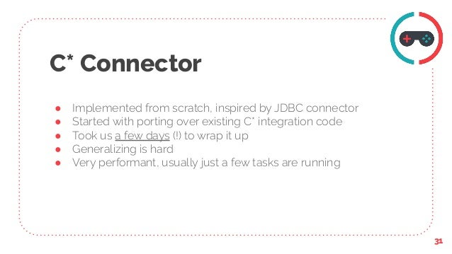 C* Connector ● Implemented from scratch, inspired by JDBC connector ● Started with porting over existing C* integration co...
