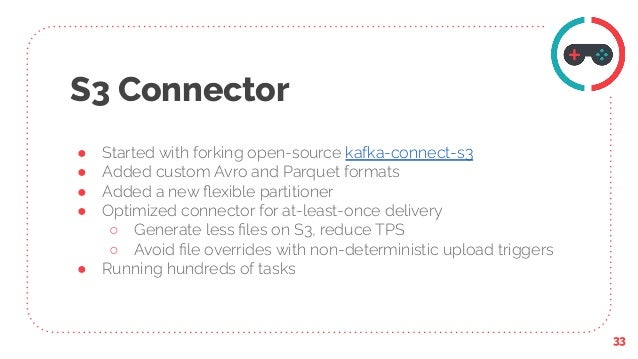 S3 Connector ● Started with forking open-source kafka-connect-s3 ● Added custom Avro and Parquet formats ● Added a new flex...