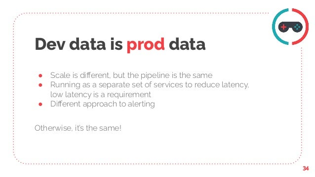 Dev data is prod data ● Scale is different, but the pipeline is the same ● Running as a separate set of services to reduce ...