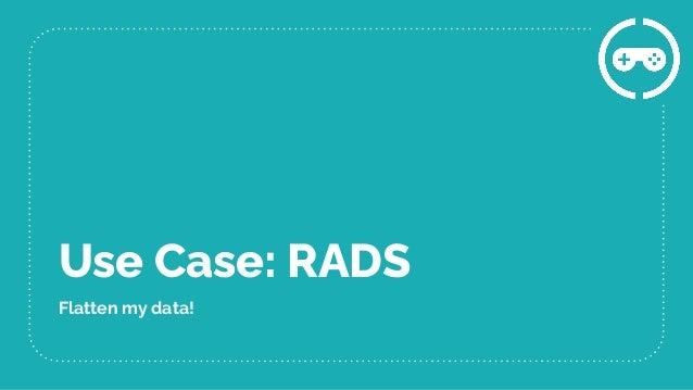 Use Case: RADS Flatten my data!