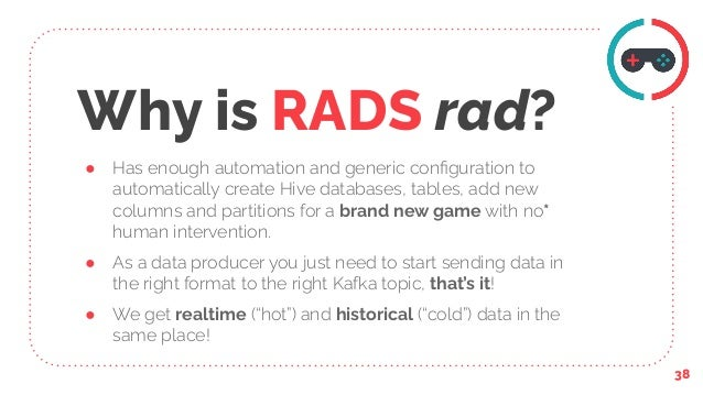 Why is RADS rad? ● Has enough automation and generic configuration to automatically create Hive databases, tables, add new ...