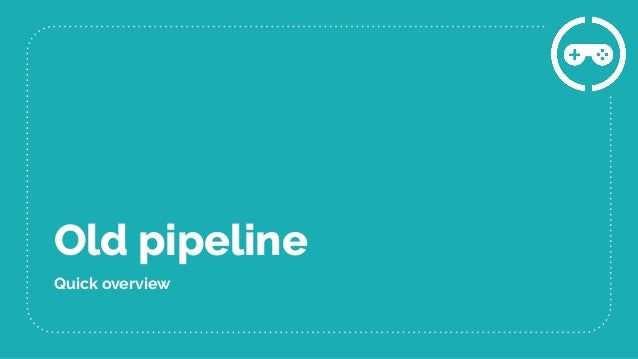 Old pipeline Quick overview