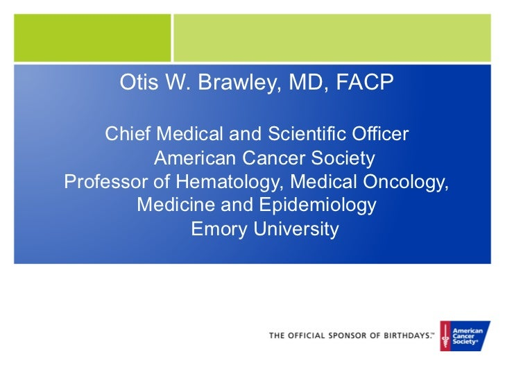 Otis W. Brawley, MD, FACP    Chief Medical and Scientific Officer          American Cancer SocietyProfessor of Hematology,...