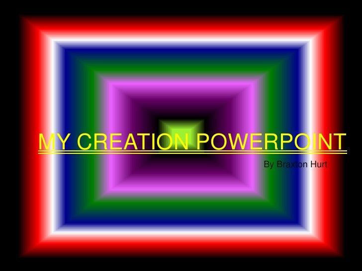 MY CREATION POWERPOINT<br />By Braxton Hurt<br />