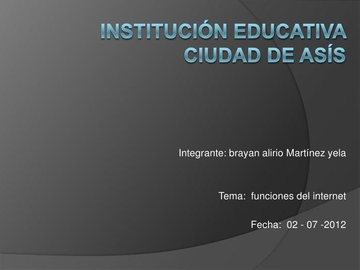 Integrante: brayan alirio Martínez yela         Tema: funciones del internet                Fecha: 02 - 07 -2012
