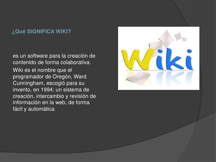 ¿Qué SIGNIFICA WIKI?es un software para la creación decontenido de forma colaborativa.Wiki es el nombre que elprogramador ...