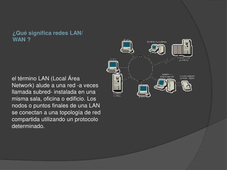 ¿Qué significa redes LAN/WAN ?el término LAN (Local ÁreaNetwork) alude a una red -a vecesllamada subred- instalada en unam...