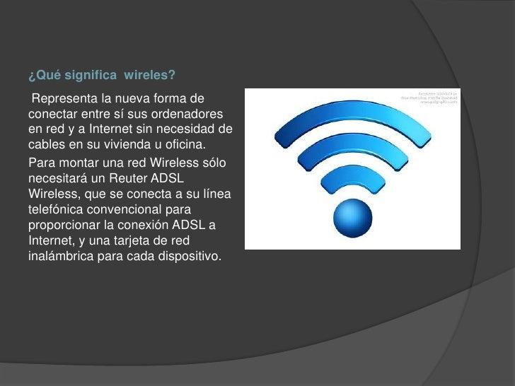 ¿Qué significa wireles? Representa la nueva forma deconectar entre sí sus ordenadoresen red y a Internet sin necesidad dec...