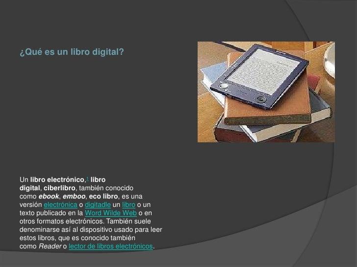 ¿Qué es un libro digital?Un libro electrónico,1 librodigital, ciberlibro, también conocidocomo ebook, emboo, eco libro, es...