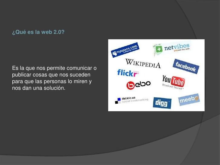 ¿Qué es la web 2.0?Es la que nos permite comunicar opublicar cosas que nos sucedenpara que las personas lo miren ynos dan ...