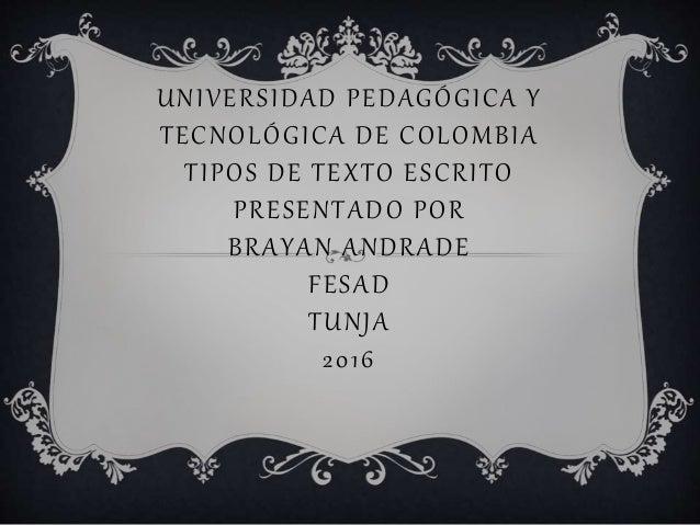 UNIVERSIDAD PEDAGÓGICA Y TECNOLÓGICA DE COLOMBIA TIPOS DE TEXTO ESCRITO PRESENTADO POR BRAYAN ANDRADE FESAD TUNJA 2016