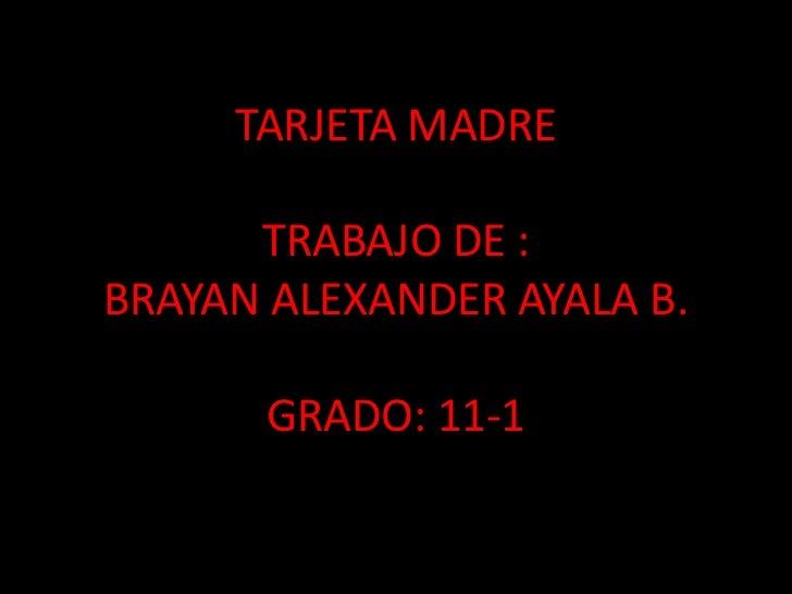 TARJETA MADRETRABAJO DE :BRAYAN ALEXANDER AYALA B.GRADO: 11-1<br />