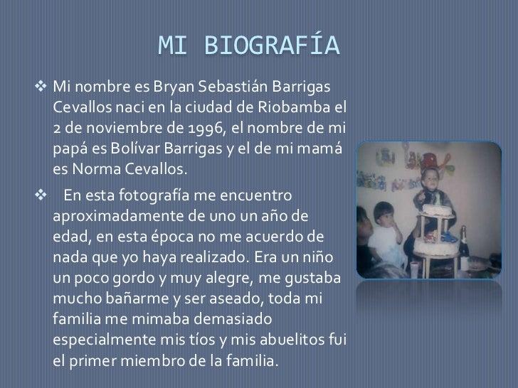MI BIOGRAFÍA Mi nombre es Bryan Sebastián Barrigas Cevallos naci en la ciudad de Riobamba el 2 de noviembre de 1996, el n...