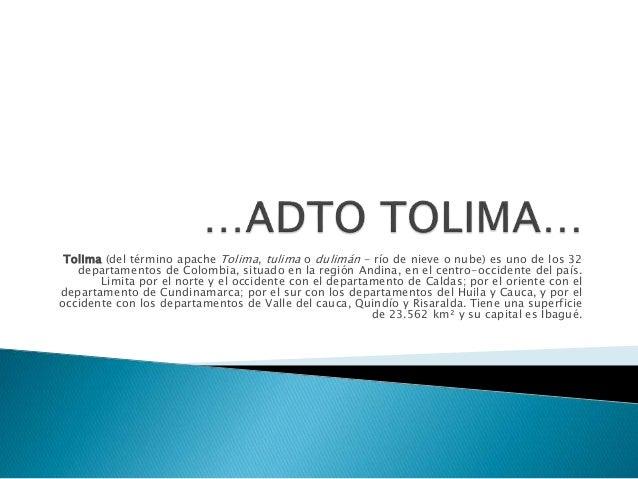 Tolima (del término apache Tolima, tulima o dulimán - río de nieve o nube) es uno de los 32 departamentos de Colombia, sit...