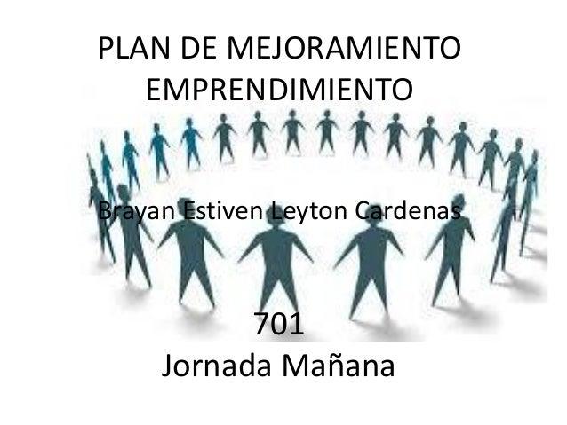 PLAN DE MEJORAMIENTO EMPRENDIMIENTO Brayan Estiven Leyton Cardenas 701 Jornada Mañana