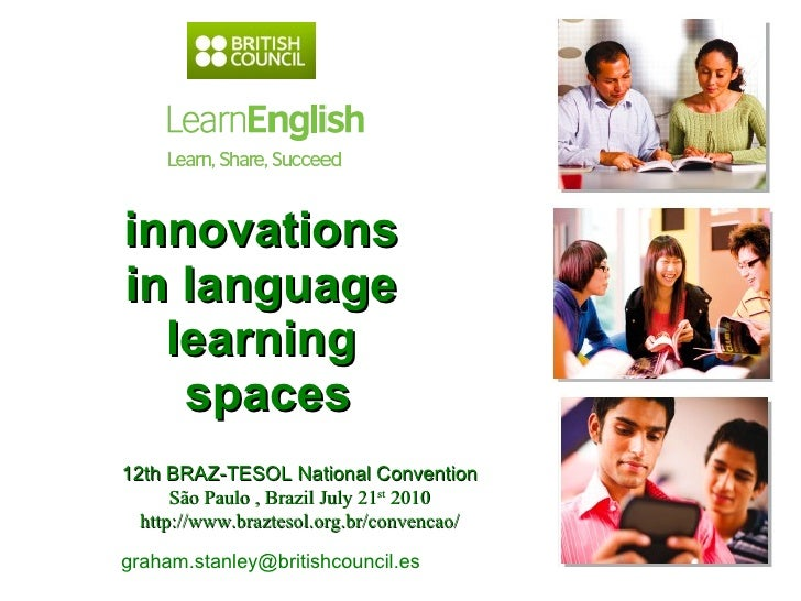 innovations  in language  learning  spaces graham.stanley@britishcouncil.es  12th BRAZ-TESOL National Convention São Paulo...