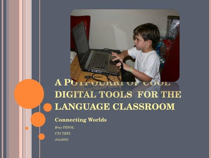 A POTPOURRI OF COOL DIGITAL TOOLS  FOR THE LANGUAGE CLASSROOM <ul><li>Connecting Worlds </li></ul><ul><li>Braz-TESOL </li>...