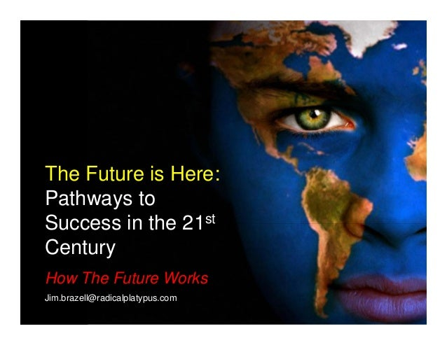 The Future is Here: Pathways to Success in the 21st Century How The Future Works Jim.brazell@radicalplatypus.com