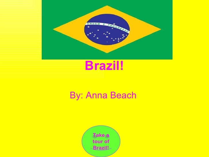 Brazil! By: Anna Beach  Take a tour of Brazil!