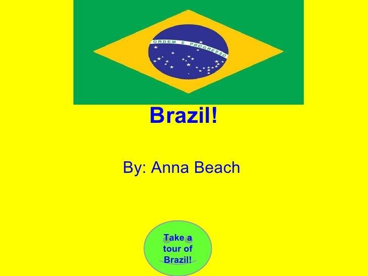 Brazil! By: Anna Beach  Take a tour of Brazil!