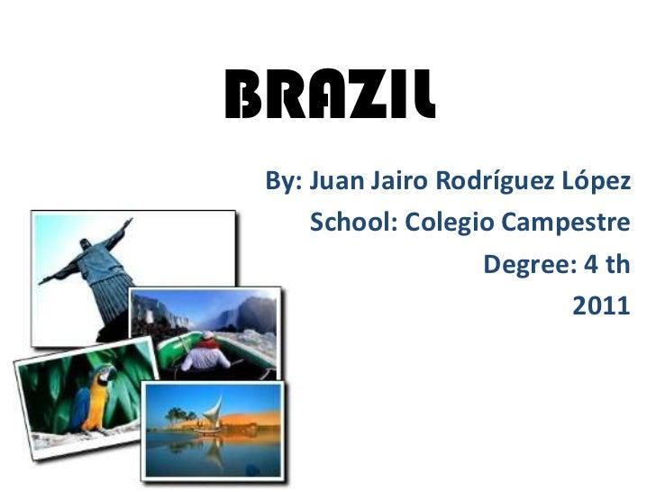 BRAZIL By: Juan Jairo Rodríguez López     School: Colegio Campestre                   Degree: 4 th                        ...