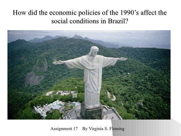 How did the economic policies of the 1990's affect the social conditions in Brazil? Assignment 17  By Virginia S. Fleming