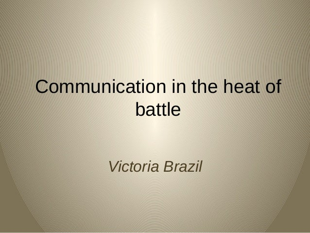 Communication in the heat of battle Victoria Brazil