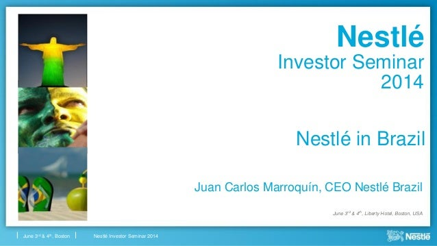 Nestlé Investor Seminar 2014June 3rd & 4th, Boston Nestlé in Brazil Juan Carlos Marroquín, CEO Nestlé Brazil June 3rd & 4t...