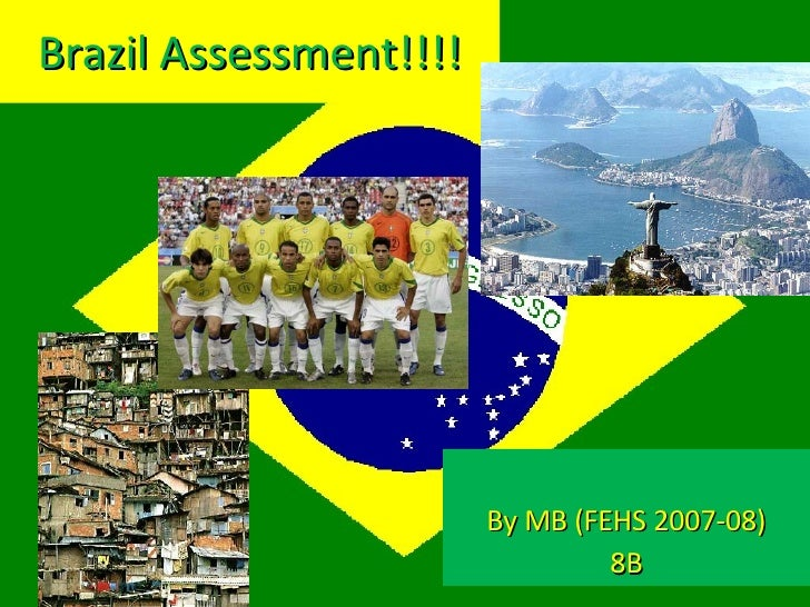 Brazil Assessment!!!! By MB (FEHS 2007-08) 8B