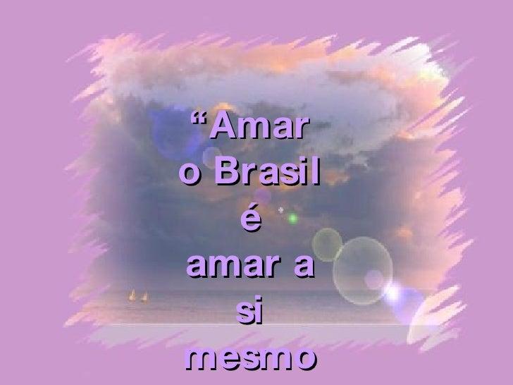 """"""" Amar o Brasil é  amar a si mesmo"""""""